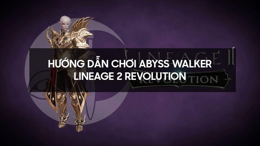 Hướng dẫn chơi Abyss Walker - Lineage 2 Revolution