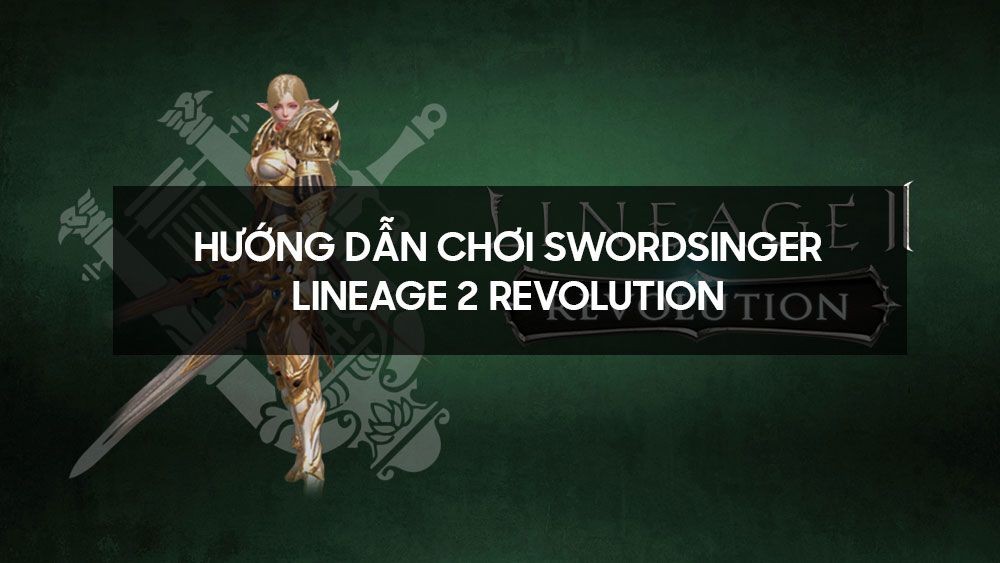Hướng dẫn chơi Swordsinger - Lineage 2 Revolution