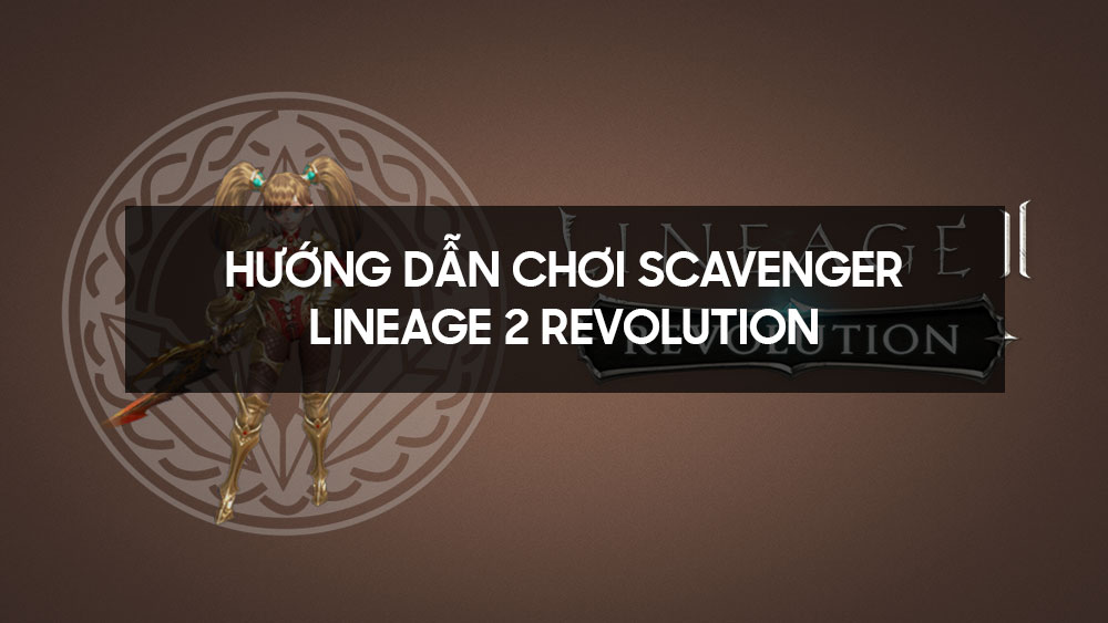 Hướng dẫn chơi Scavenger - Lineage 2 Revolution