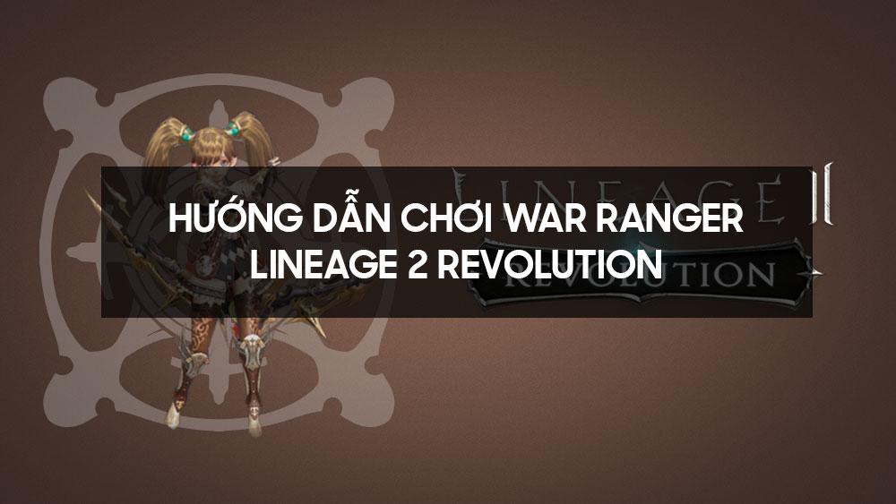 Hướng dẫn chơi War Ranger - Lineage 2 Revolution