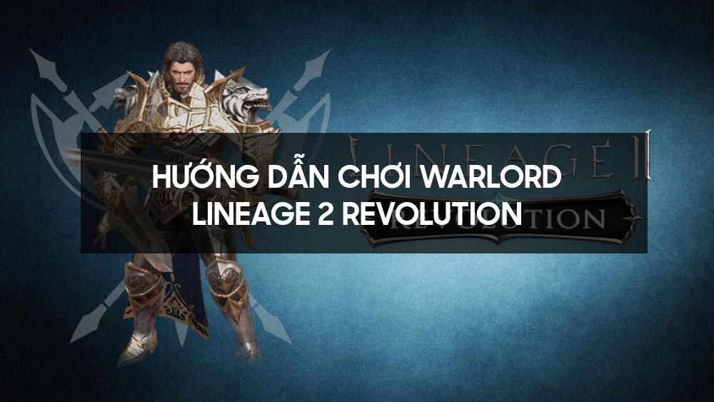 Hướng dẫn chơi Warlord - Lineage 2 Revolution